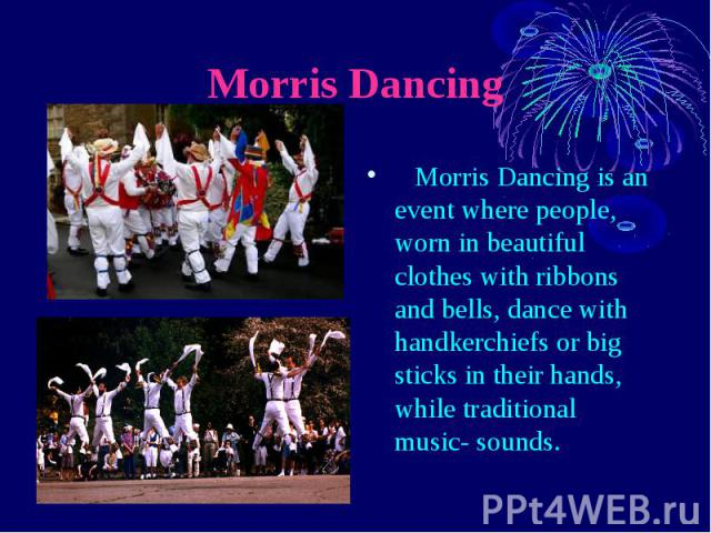 Morris Dancing Morris Dancing is an event where people, worn in beautiful clothes with ribbons and bells, dance with handkerchiefs or big sticks in their hands, while traditional music- sounds.