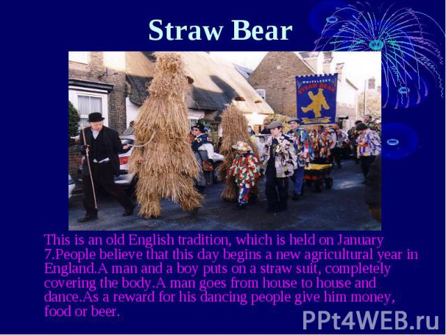 Straw Bear  This is an old English tradition, which is held on January 7.People believe that this day begins a new agricultural year in England.A man and a boy puts on a straw suit, completely covering the body.A man goes from house to h…