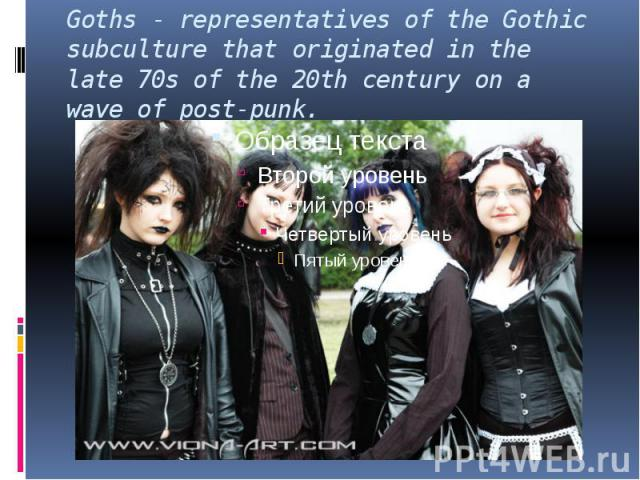 Goths - representatives of the Gothic subculture that originated in the late 70s of the 20th century on a wave of post-punk.