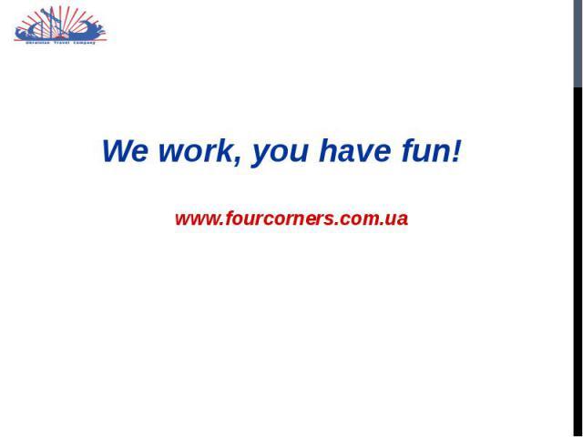 We work, you have fun! We work, you have fun!