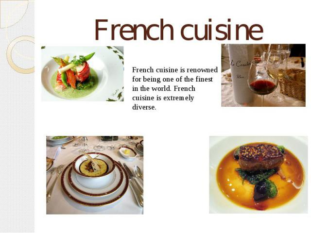 French cuisine French cuisine is renowned for being one of the finest in the world. French cuisine is extremely diverse.