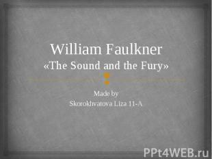 William Faulkner «The Sound and the Fury» Made by Skorokhvatova Liza 11-A