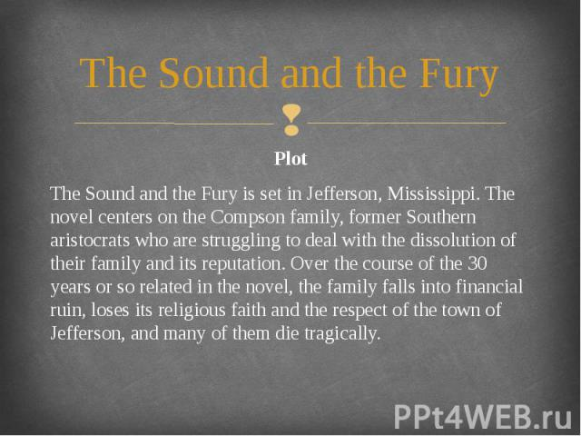 The Sound and the Fury Plot The Sound and the Fury is set in Jefferson, Mississippi. The novel centers on the Compson family, former Southern aristocrats who are struggling to deal with the dissolution of their family and its reputation. Over the co…