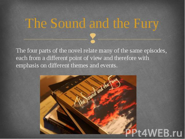 The Sound and the Fury The four parts of the novel relate many of the same episodes, each from a different point of view and therefore with emphasis on different themes and events.