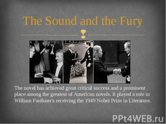 The Sound and the Fury The novel has achieved great critical success and a prominent place among the greatest of American novels. It played a role in William Faulkner's receiving the 1949 Nobel Prize in Literature.