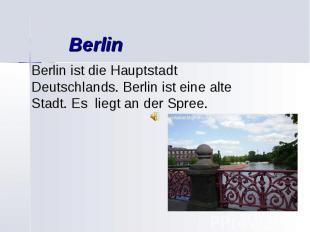 Berlin Berlin ist die Hauptstadt Deutschlands. Berlin ist eine alte Stadt. Es li