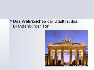 Das Wahrzeichen der Stadt ist das Brandenburger Tor. Das Wahrzeichen der Stadt i