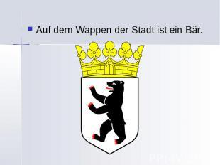 Auf dem Wappen der Stadt ist ein Bär. Auf dem Wappen der Stadt ist ein Bär.