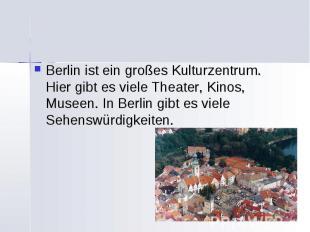 Berlin ist ein großes Kulturzentrum. Hier gibt es viele Theater, Kinos, Museen.