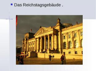 Das Reichstagsgebäude . Das Reichstagsgebäude .
