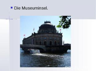 Die Museuminsel. Die Museuminsel.