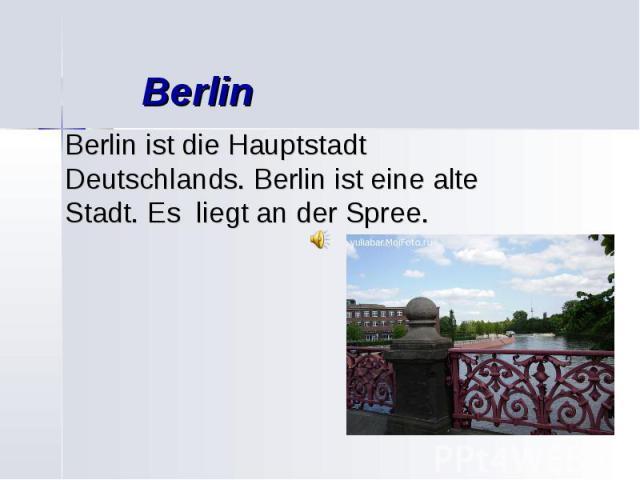 Berlin Berlin ist die Hauptstadt Deutschlands. Berlin ist eine alte Stadt. Es liegt an der Spree.