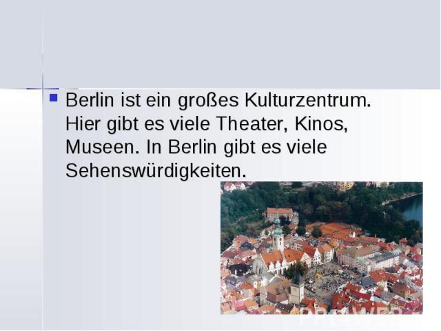 Berlin ist ein großes Kulturzentrum. Hier gibt es viele Theater, Kinos, Museen. In Berlin gibt es viele Sehenswürdigkeiten.