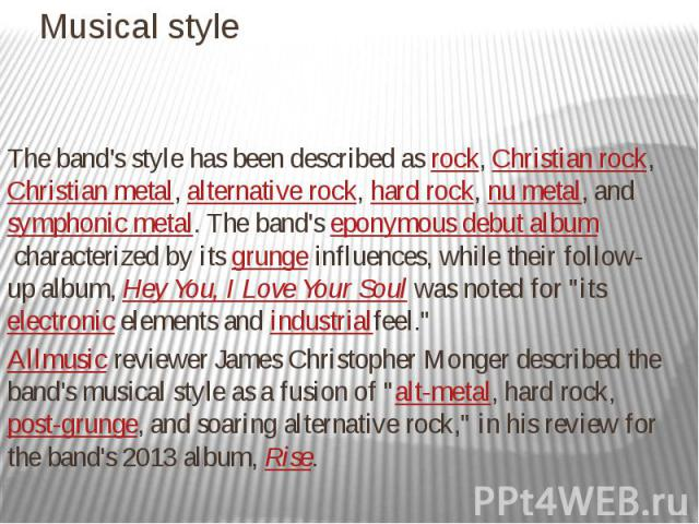 Musical style The band's style has been described asrock,Christian rock,Christian metal,alternative rock,hard rock,nu metal,andsymphonic metal.The band'seponymous debut albumcharacter…