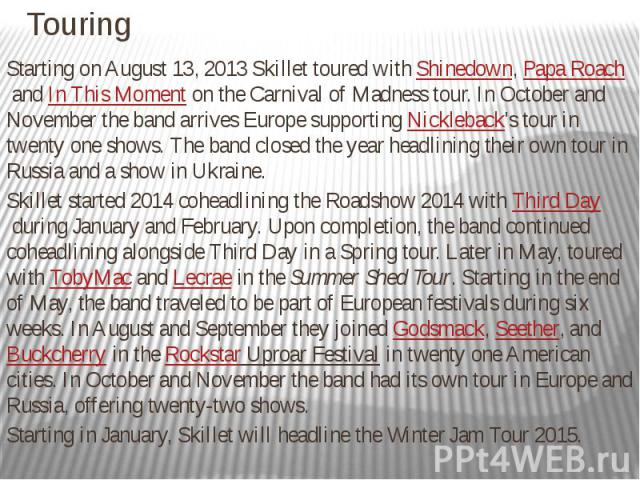 Touring Starting on August 13, 2013 Skillet toured withShinedown,Papa RoachandIn This Momenton the Carnival of Madness tour.In October and November the band arrives Europe supportingNickleback's tour in twen…