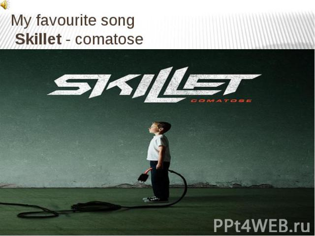 My favourite song Skillet- comatose