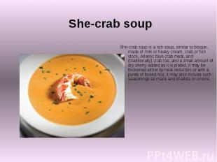 She-crab soup She-crab soup is a rich soup, similar to bisque, made of milk or h