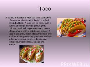 Taco A taco is a traditional Mexican dish composed of a corn or wheat tortilla f