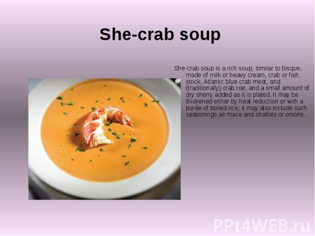 She-crab soup She-crab soup is a rich soup, similar to bisque, made of milk or heavy cream, crab or fish stock, Atlantic blue crab meat, and (traditionally) crab roe, and a small amount of dry sherry added as it is plated. It may be thickened either…
