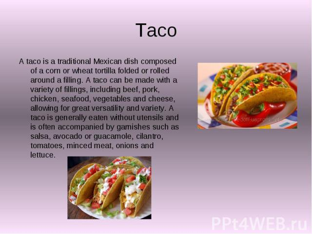 Taco A taco is a traditional Mexican dish composed of a corn or wheat tortilla folded or rolled around a filling. A taco can be made with a variety of fillings, including beef, pork, chicken, seafood, vegetables and cheese, allowing for great versat…