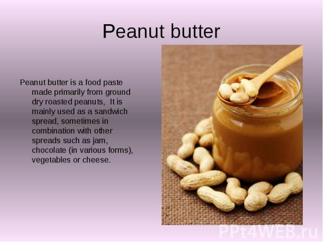 Peanut butter Peanut butter is a food paste made primarily from ground dry roasted peanuts, It is mainly used as a sandwich spread, sometimes in combination with other spreads such as jam, chocolate (in various forms), vegetables or cheese.