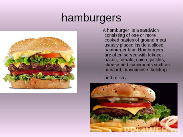 hamburgers A hamburger is a sandwich consisting of one or more cooked patties of ground meat usually placed inside a sliced hamburger bun. Hamburgers are often served with lettuce, bacon, tomato, onion, pickles, cheese and condiments such as mustard…