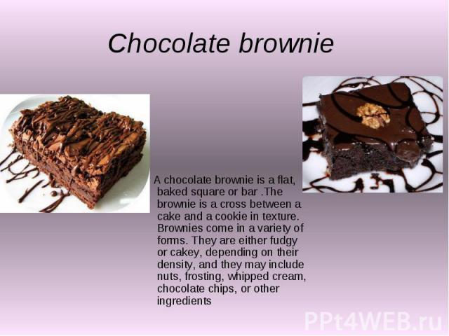 Chocolate brownie A chocolate brownie is a flat, baked square or bar .The brownie is a cross between a cake and a cookie in texture. Brownies come in a variety of forms. They are either fudgy or cakey, depending on their density, and they may includ…