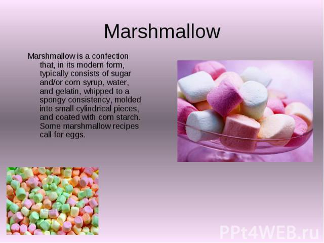 Marshmallow Marshmallow is a confection that, in its modern form, typically consists of sugar and/or corn syrup, water, and gelatin, whipped to a spongy consistency, molded into small cylindrical pieces, and coated with corn starch. Some marshmallow…