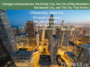 Chicago's nicknames are: the Windy City, the City of Big Shoulders, the Second C
