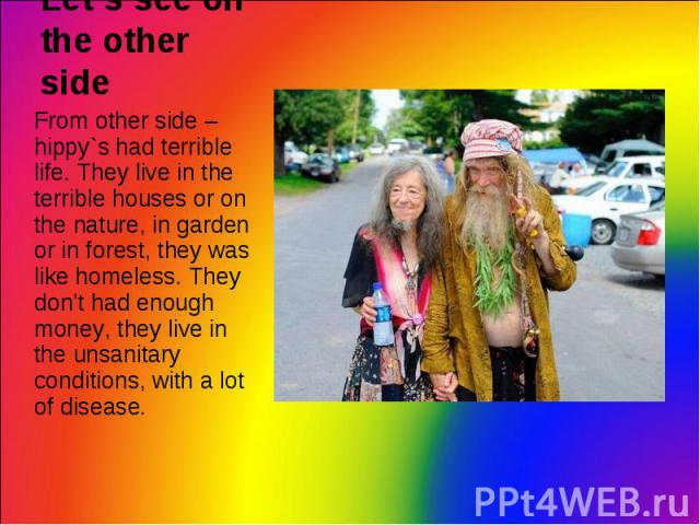 From other side – hippy`s had terrible life. They live in the terrible houses or on the nature, in garden or in forest, they was like homeless. They don't had enough money, they live in the unsanitary conditions, with a lot of disease. From other si…