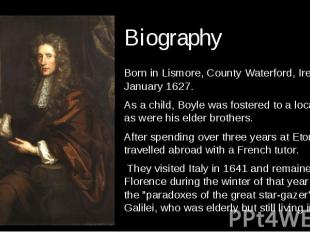 Biography Born in Lismore, County Waterford, Ireland 25 January 1627. As a child
