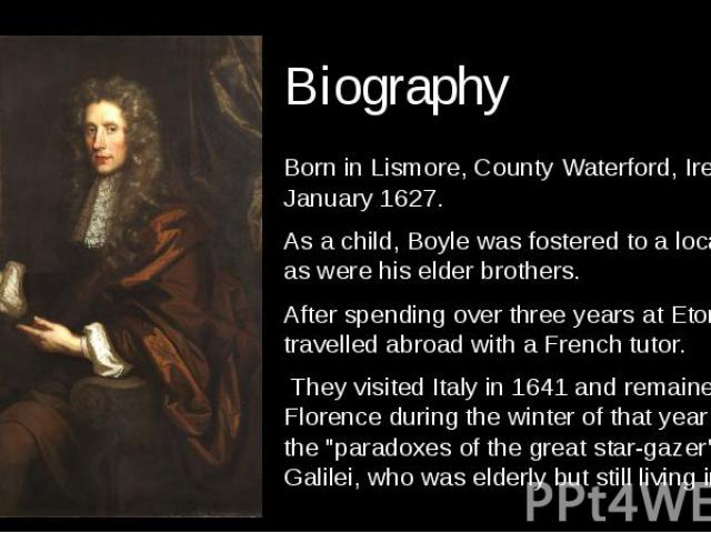 Biography Born in Lismore, County Waterford, Ireland 25 January 1627. As a child, Boyle was fostered to a local family, as were his elder brothers. After spending over three years at Eton, Robert travelled abroad with a French tutor.   The…