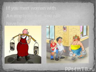 If you meet woman with If you meet woman with An empty bucket, You will have bad