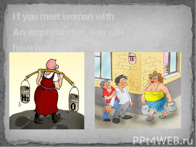 If you meet woman with If you meet woman with An empty bucket, You will have bad luck.