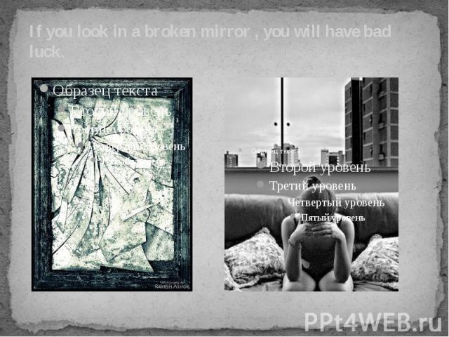 If you look in a broken mirror , you will have bad luck.