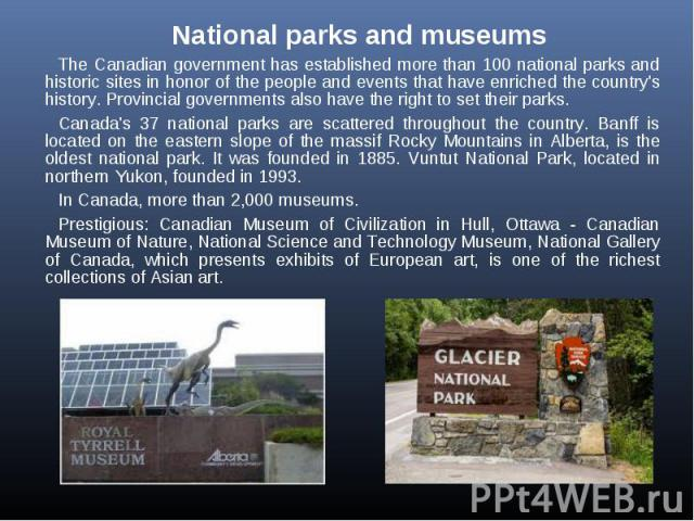 National parks and museums National parks and museums The Canadian government has established more than 100 national parks and historic sites in honor of the people and events that have enriched the country's history. Provincial governments also hav…