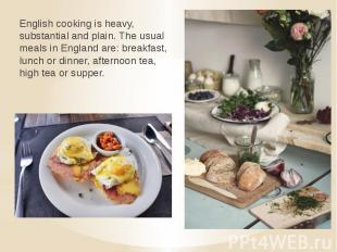 English cooking is heavy, substantial and plain. The usual meals in England are: