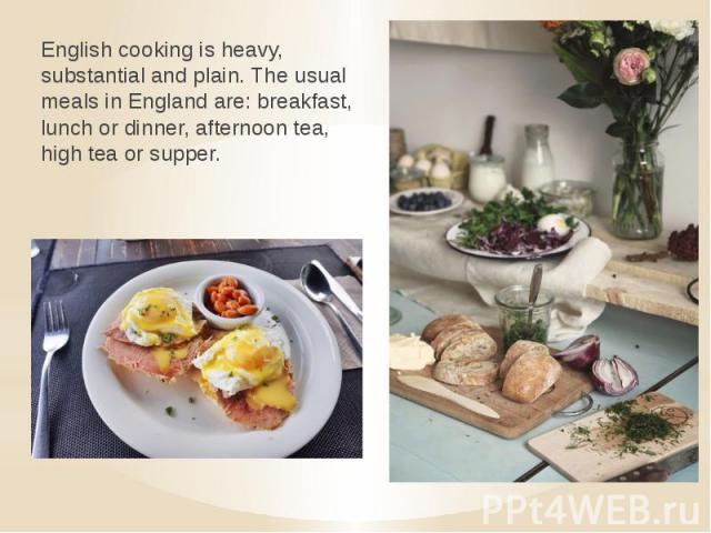 English cooking is heavy, substantial and plain. The usual meals in England are: breakfast, lunch or dinner, afternoon tea, high tea or supper.
