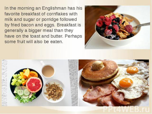 In the morning an Englishman has his favorite breakfast of cornflakes with milk and sugar or porridge followed by fried bacon and eggs. Breakfast is generally a bigger meal than they have on the toast and butter. Perhaps some fruit will also be eaten.