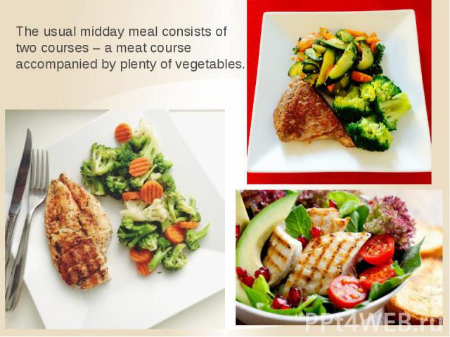 The usual midday meal consists of two courses – a meat course accompanied by plenty of vegetables.