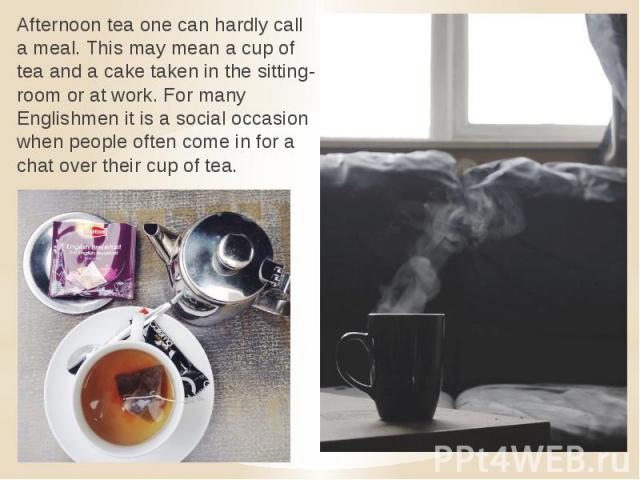 Afternoon tea one can hardly call a meal. This may mean a cup of tea and a cake taken in the sitting-room or at work. For many Englishmen it is a social occasion when people often come in for a chat over their cup of tea.