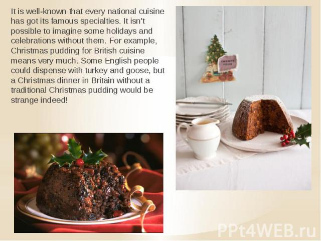 It is well-known that every national cuisine has got its famous specialties. It isn't possible to imagine some holidays and celebrations without them. For example, Christmas pudding for British cuisine means very much. Some English people could disp…