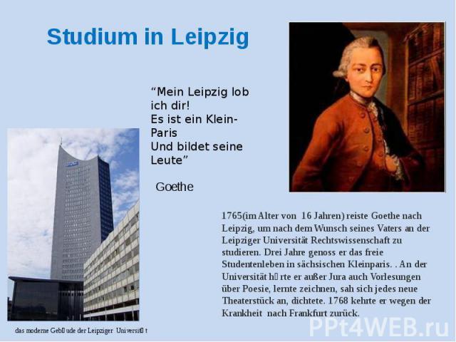Studium in Leipzig 1765(im Alter von 16 Jahren) reiste Goethe nach Leipzig, um nach dem Wunsch seines Vaters an der Leipziger Universität Rechtswissenschaft zu studieren. Drei Jahre genoss er das freie Studentenleben in sächsischen Kleinparis. . An …