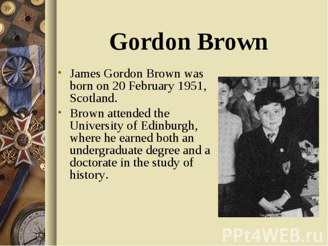James Gordon Brown was born on 20 February 1951, Scotland. James Gordon Brown was born on 20 February 1951, Scotland. Brown attended the University of Edinburgh, where he earned both an undergraduate degree and a doctorate in the study of history.