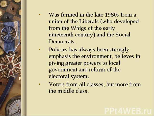 Was formed in the late 1980s from a union of the Liberals (who developed from the Whigs of the early nineteenth century) and the Social Democrats. Was formed in the late 1980s from a union of the Liberals (who developed from the Whigs of the early n…