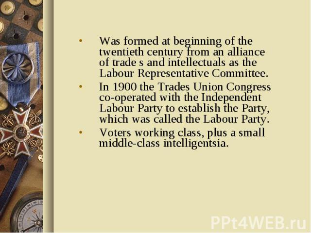 Was formed at beginning of the twentieth century from an alliance of trade s and intellectuals as the Labour Representative Committee. In 1900 the Trades Union Congress co-operated with the Independent Labour Party to establish the Party, which was …