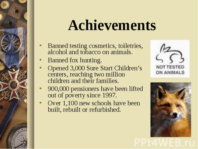 Banned testing cosmetics, toiletries, alcohol and tobacco on animals. Banned fox hunting. Opened 3,000 Sure Start Children's centers, reaching two million children and their families. 900,000 pensioners have been lifted out of poverty since 1997. Ov…