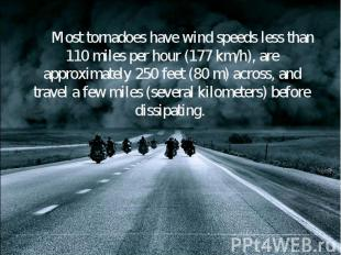 Most tornadoes have wind speeds less than 110 miles per hour (177 km/h), are app