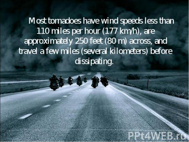 Most tornadoes have wind speeds less than 110 miles per hour (177 km/h), are approximately 250 feet (80 m) across, and travel a few miles (several kilometers) before dissipating. Most tornadoes have wind speeds less than 110 miles per hour (177 km/h…