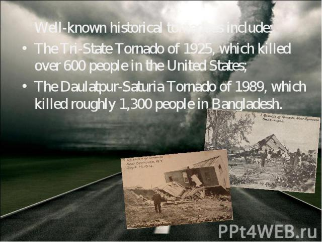 Well-known historical tornadoes include: Well-known historical tornadoes include: The Tri-State Tornado of 1925, which killed over 600 people in the United States; The Daulatpur-Saturia Tornado of 1989, which killed roughly 1,300 people in Bangladesh.